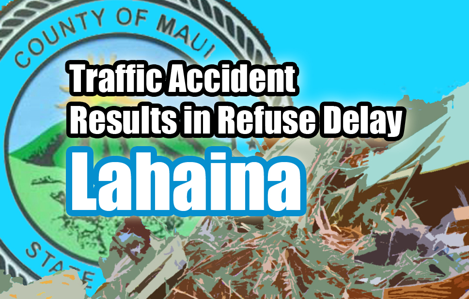 Refuse pick-ups delayed in Lahaina.