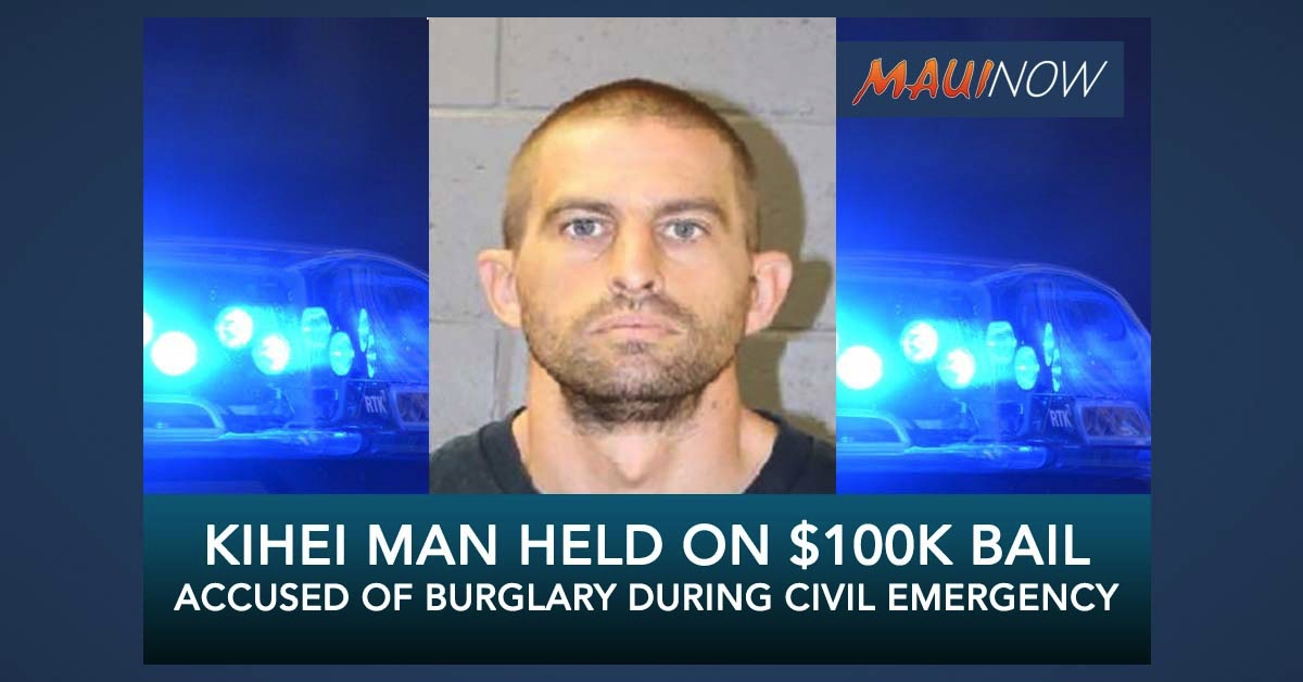 Kīhei Man Held on $105,000 Bail, Accused of Burglary During Civil Emergency