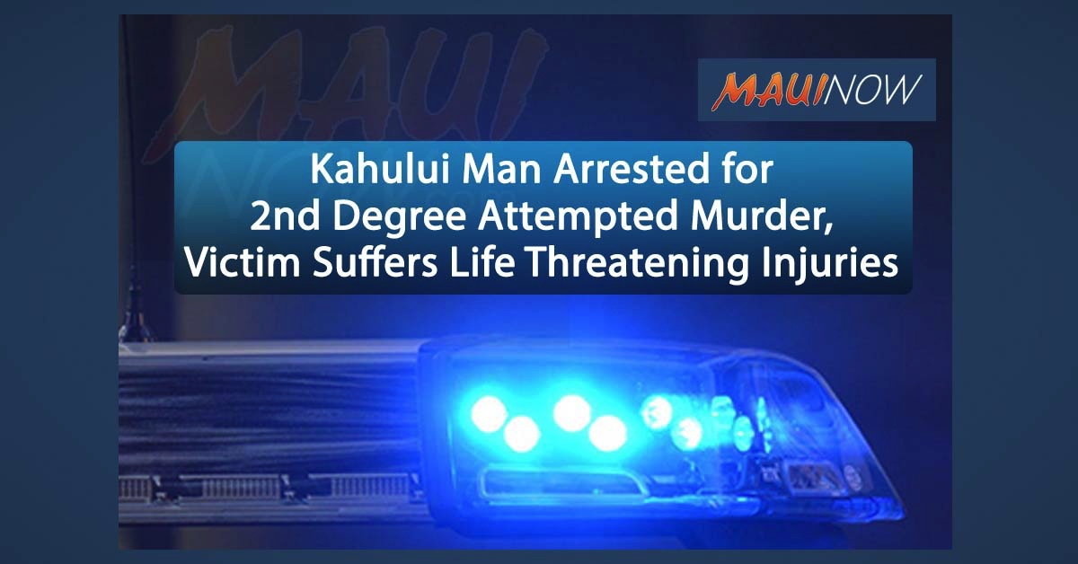 Kahului Man Arrested for Second Degree Attempted Murder, Victim Suffers Life Threatening Injuries