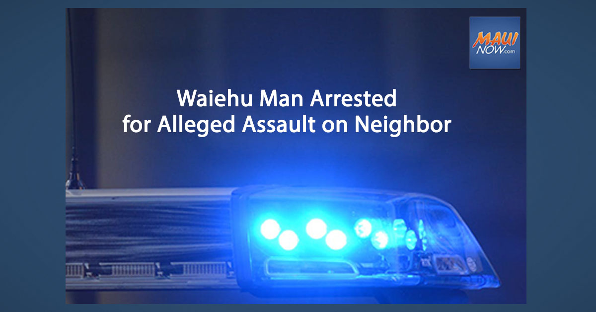 Waiehu Man Arrested for Alleged Assault on Neighbor