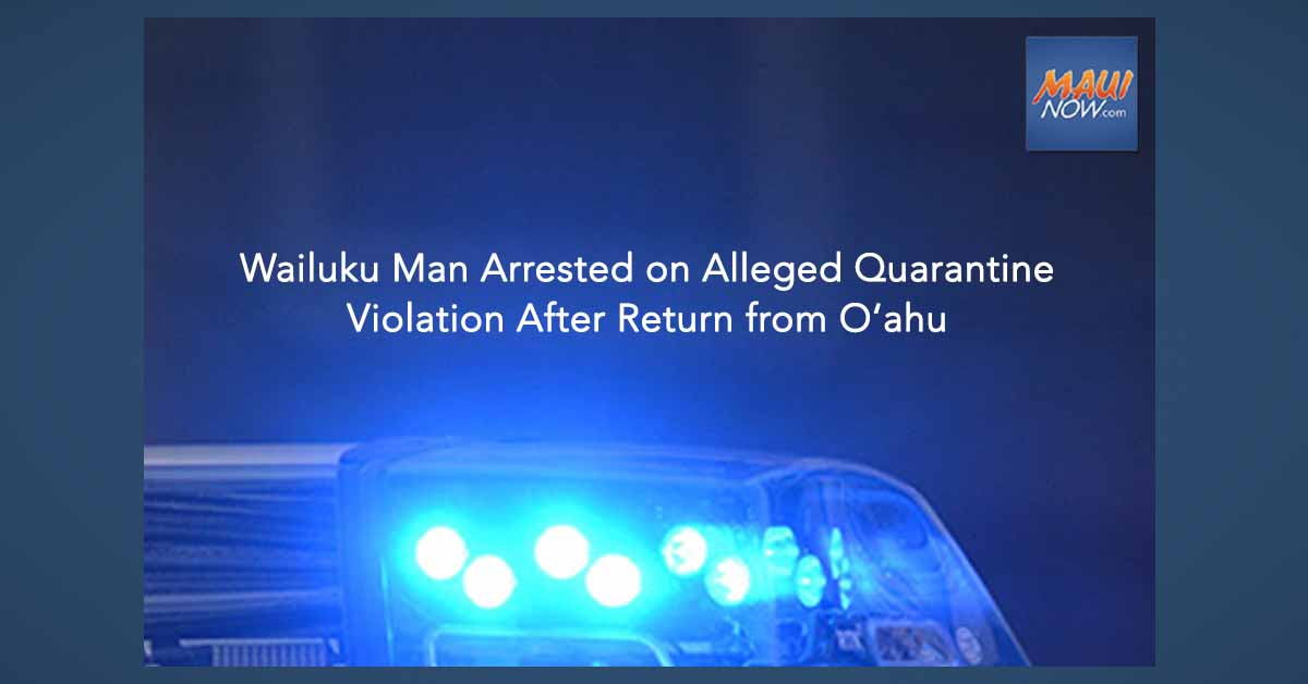 Wailuku Man Arrested on Alleged Quarantine Violation After Return from O'ahu