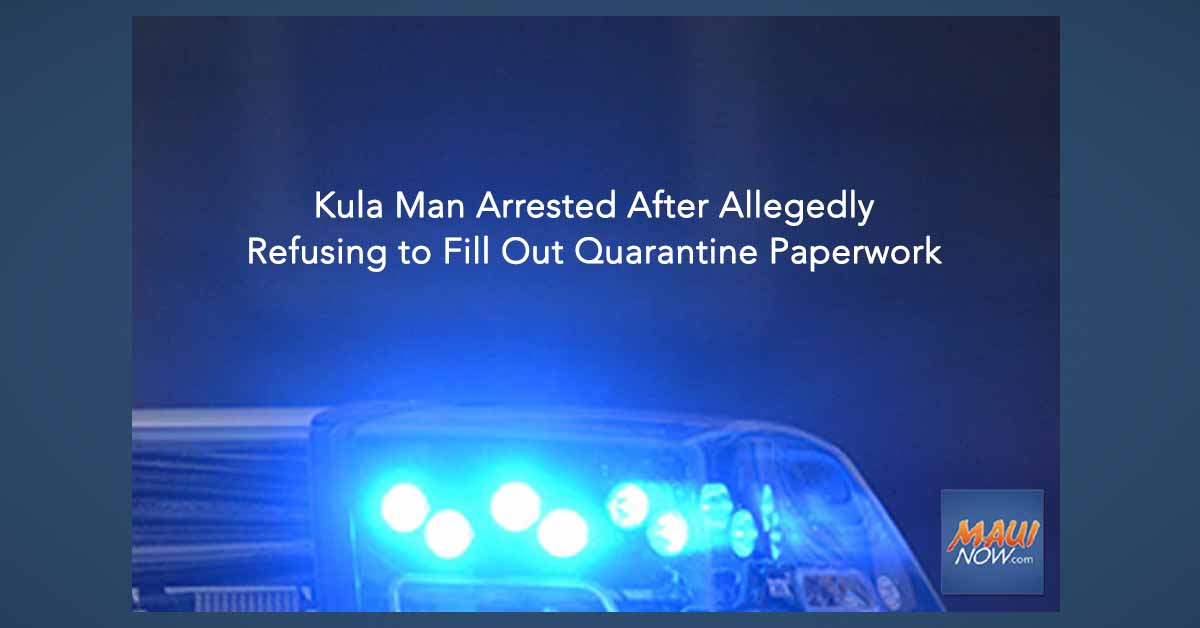 Kula Man Arrested After Allegedly Refusing to Fill Out Quarantine Paperwork