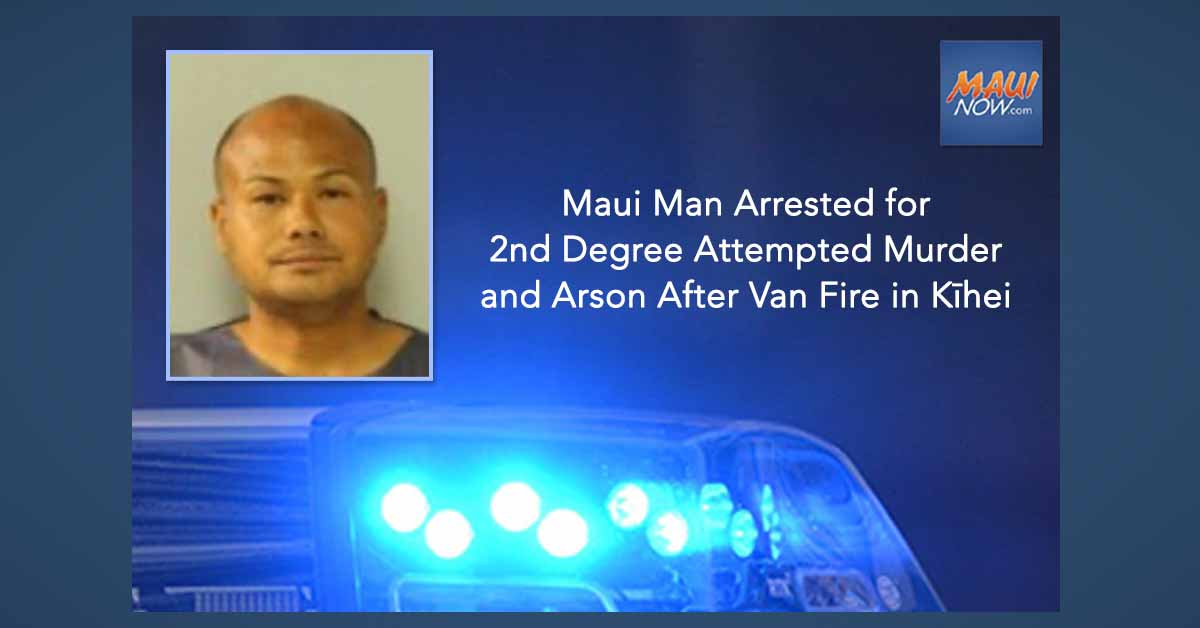 Maui Man Arrested for Second Degree Attempted Murder and Arson After Van Fire in Kīhei