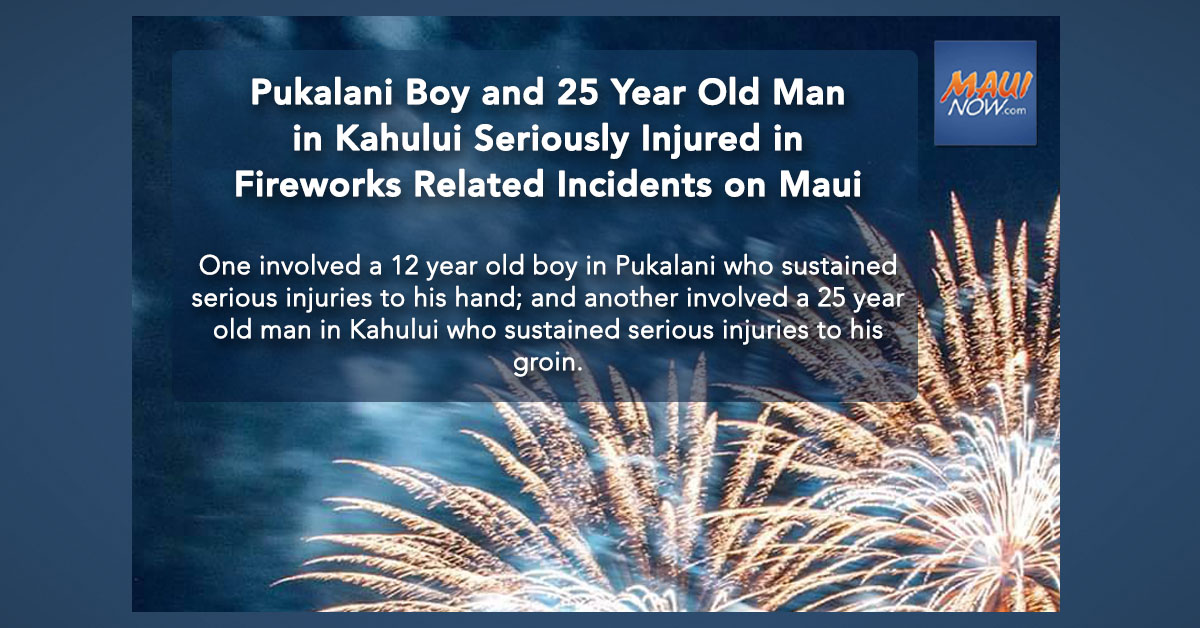 Pukalani Boy and 25 Year Old Man in Kahului Seriously Injured in Fireworks Related Incidents on Maui