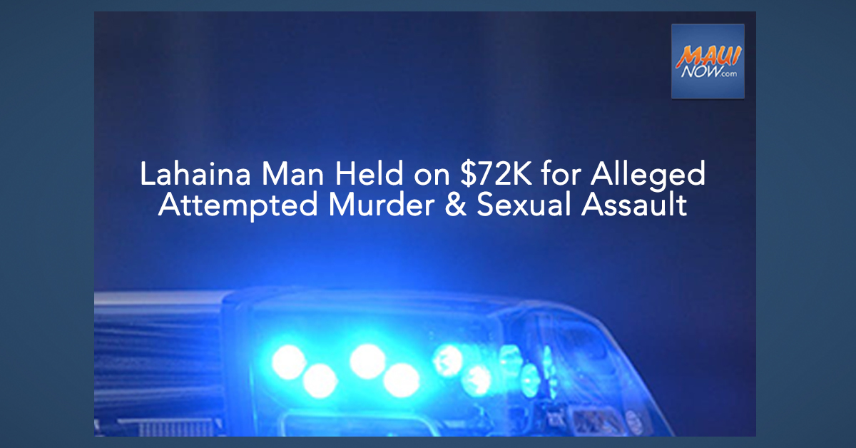 Lahaina Man Held on $72,000 for Alleged Attempted Murder and Sexual Assault